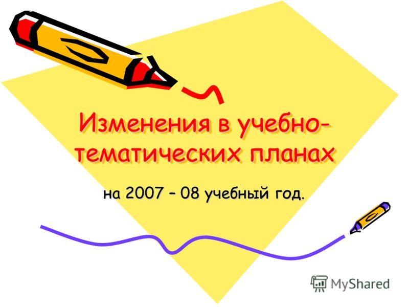 Изменения в учебно- тематических планах Изменения в учебно- тематических планах на 2007 – 08 учебный год.
