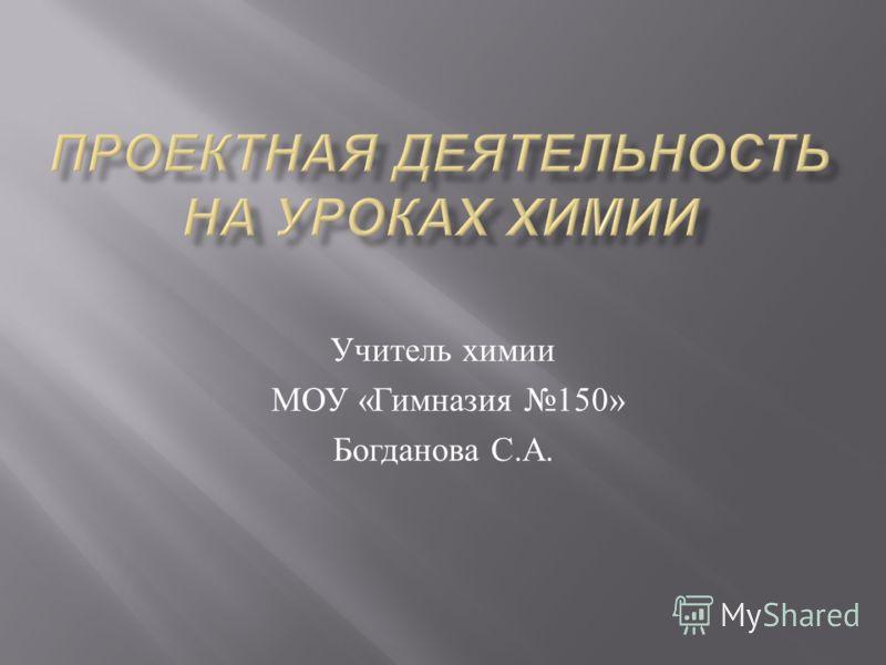 Учитель химии МОУ « Гимназия 150» Богданова С. А.