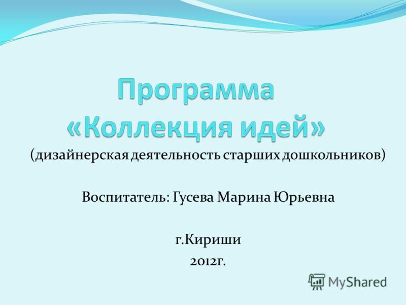 (дизайнерская деятельность старших дошкольников) Воспитатель: Гусева Марина Юрьевна г.Кириши 2012г.