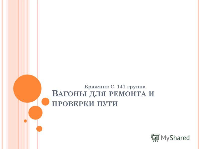 В АГОНЫ ДЛЯ РЕМОНТА И ПРОВЕРКИ ПУТИ Бражник С. 141 группа