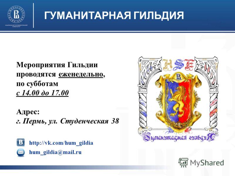ГУМАНИТАРНАЯ ГИЛЬДИЯ Мероприятия Гильдии проводятся еженедельно, по субботам с 14.00 до 17.00 Адрес: г. Пермь, ул. Студенческая 38 http://vk.com/hum_gildia hum_gildia@mail.ru