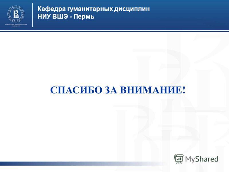 Кафедра гуманитарных дисциплин НИУ ВШЭ - Пермь СПАСИБО ЗА ВНИМАНИЕ!
