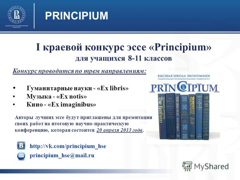 PRINCIPIUM Конкурс проводится по трем направлениям: Гуманитарные науки - «Ex libris» Музыка - «Ex notis» Кино - «Ex imaginibus» http://vk.com/principium_hse principium_hse@mail.ru I краевой конкурс эссе «Principium» для учащихся 8-11 классов Авторы л