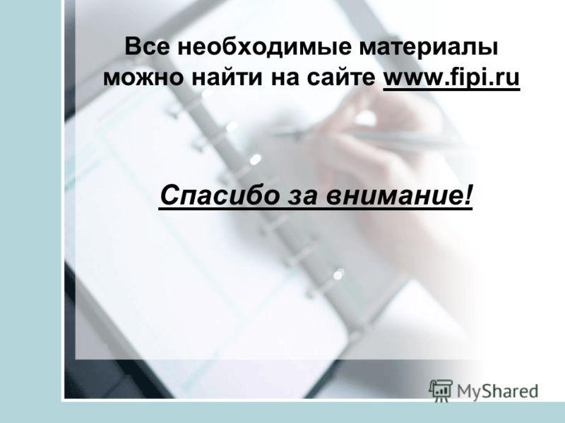 Все необходимые материалы можно найти на сайте www.fipi.ru Спасибо за внимание!
