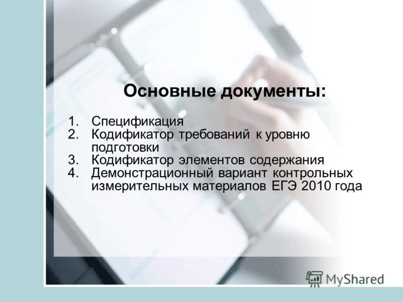 Основные документы: 1.Спецификация 2.Кодификатор требований к уровню подготовки 3.Кодификатор элементов содержания 4.Демонстрационный вариант контрольных измерительных материалов ЕГЭ 2010 года