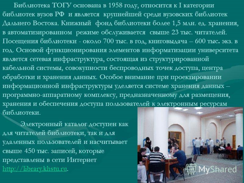 Электронный каталог доступен как для читателей библиотеки, так и для удаленных пользователей и насчитывает свыше 450 тыс. записей, которые представлены в сети Интернет http://library.khstu.ru. http://library.khstu.ru Библиотека ТОГУ основана в 1958 г