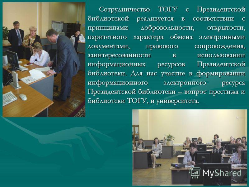 Сотрудничество ТОГУ с Президентской библиотекой реализуется в соответствии с принципами добровольности, открытости, паритетного характера обмена электронными документами, правового сопровождения, заинтересованности в использовании информационных ресу
