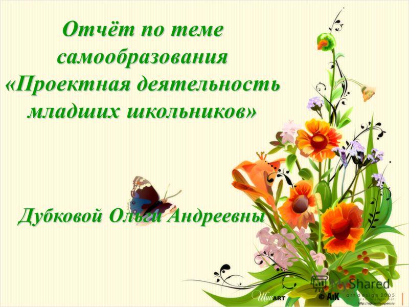 Отчёт по теме самообразования «Проектная деятельность младших школьников» Дубковой Ольги Андреевны