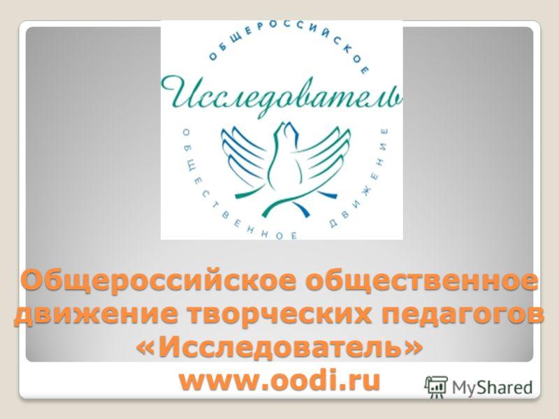 Общероссийское общественное движение творческих педагогов «Исследователь» www.oodi.ru