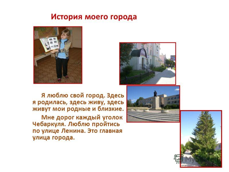 История моего города Я люблю свой город. Здесь я родилась, здесь живу, здесь живут мои родные и близкие. Мне дорог каждый уголок Чебаркуля. Люблю пройтись по улице Ленина. Это главная улица города.