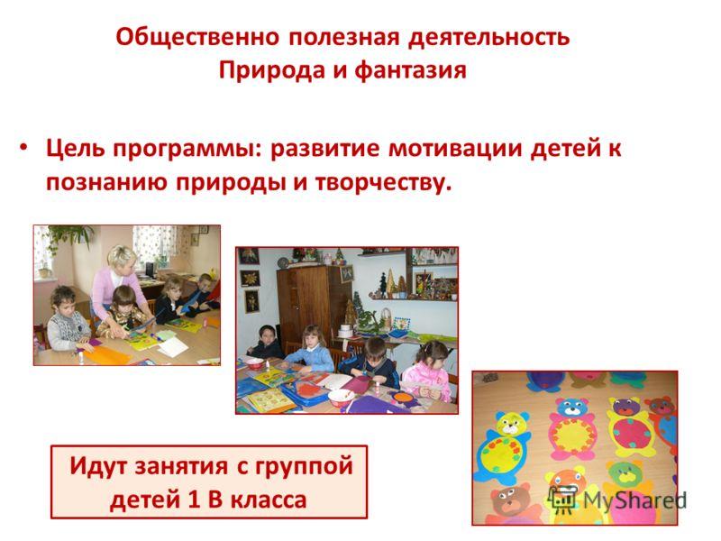 Общественно полезная деятельность Природа и фантазия Цель программы: развитие мотивации детей к познанию природы и творчеству. Идут занятия с группой детей 1 В класса
