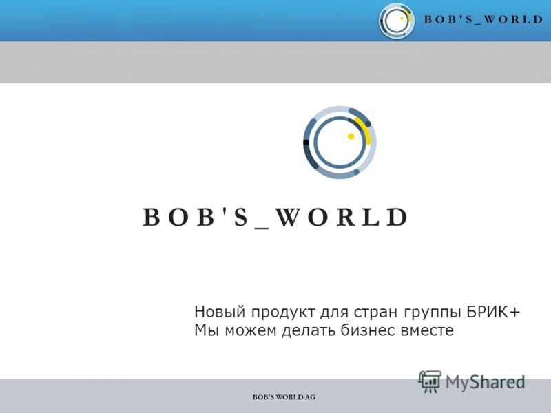 B O B ' S _ W O R L D Новый продукт для стран группы БРИК+ Мы можем делать бизнес вместе