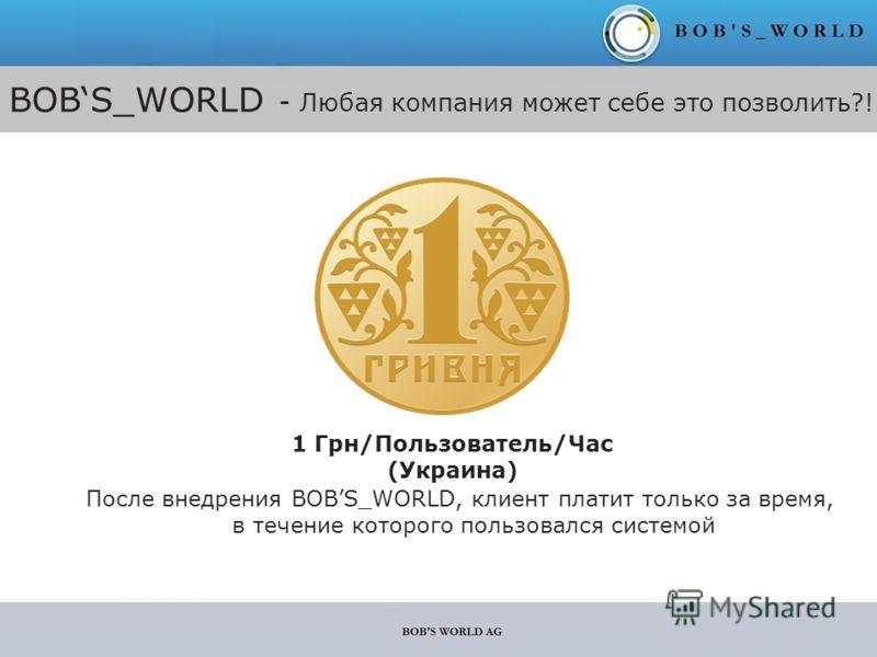 BOBS_WORLD - Любая компания может себе это позволить?! 1 Грн/Пользователь/Час (Украина) После внедрения BOBS_WORLD, клиент платит только за время, в течение которого пользовался системой