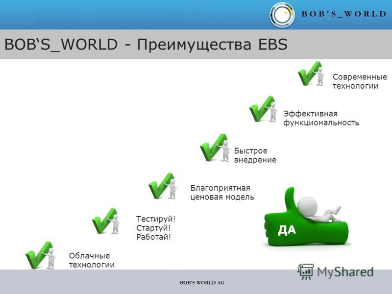 BOBS_WORLD - Преимущества EBS Благоприятная ценовая модель Современные технологии ДА Тестируй! Стартуй! Работай! Облачные технологии Быстрое внедрение Эффективная функциональность