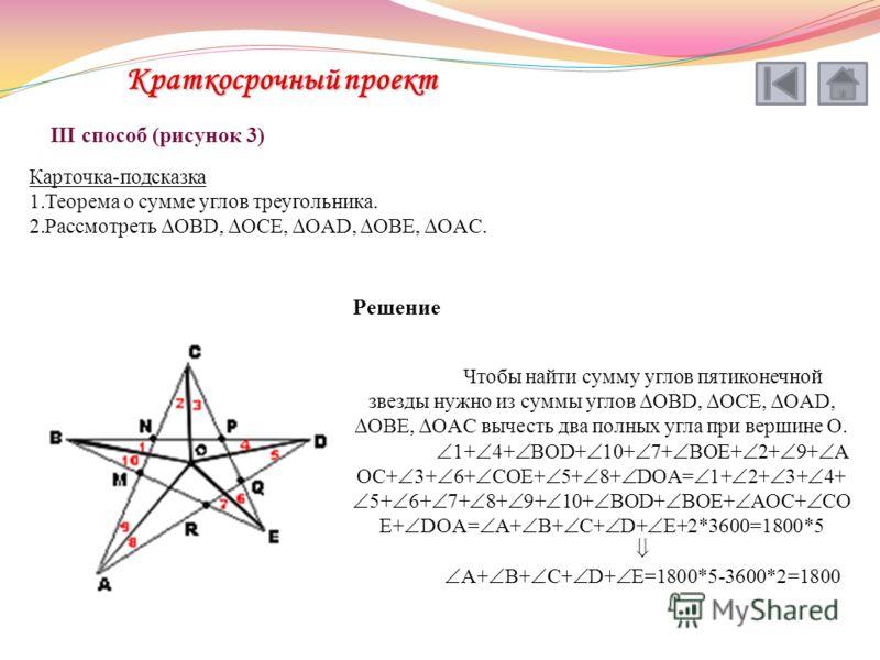 III способ (рисунок 3) Карточка-подсказка 1.Теорема о сумме углов треугольника. 2.Рассмотреть OBD, OCE, OAD, OBE, OAC. Решение Чтобы найти сумму углов пятиконечной звезды нужно из суммы углов OBD, OCE, OAD, OBE, OAC вычесть два полных угла при вершин