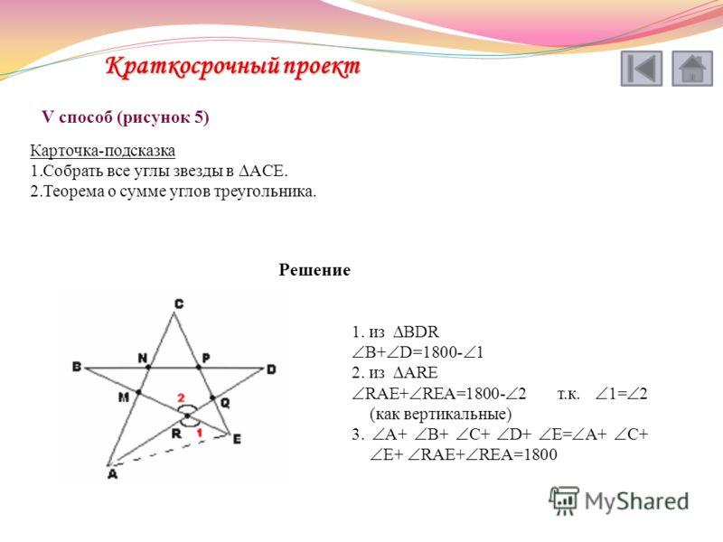 V способ (рисунок 5) Карточка-подсказка 1.Собрать все углы звезды в ACE. 2.Теорема о сумме углов треугольника. Решение 1. из BDR B+ D=1800- 1 2. из ARE RAE+ REA=1800- 2 т.к. 1= 2 (как вертикальные) 3. A+ B+ C+ D+ E= A+ C+ E+ RAE+ REA=1800 Краткосрочн