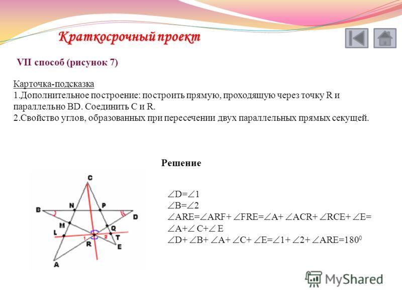 VII способ (рисунок 7) Карточка-подсказка 1.Дополнительное построение: построить прямую, проходящую через точку R и параллельно BD. Соединить C и R. 2.Свойство углов, образованных при пересечении двух параллельных прямых секущей. Решение D= 1 B= 2 AR