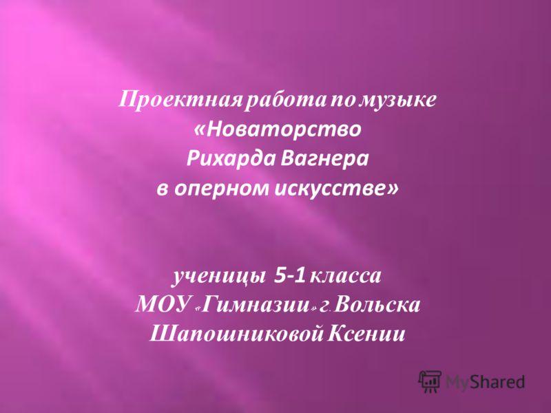 Проектная работа по музыке «Новаторство Рихарда Вагнера в оперном искусстве» ученицы 5-1 класса МОУ « Гимназии » г. Вольска Шапошниковой Ксении
