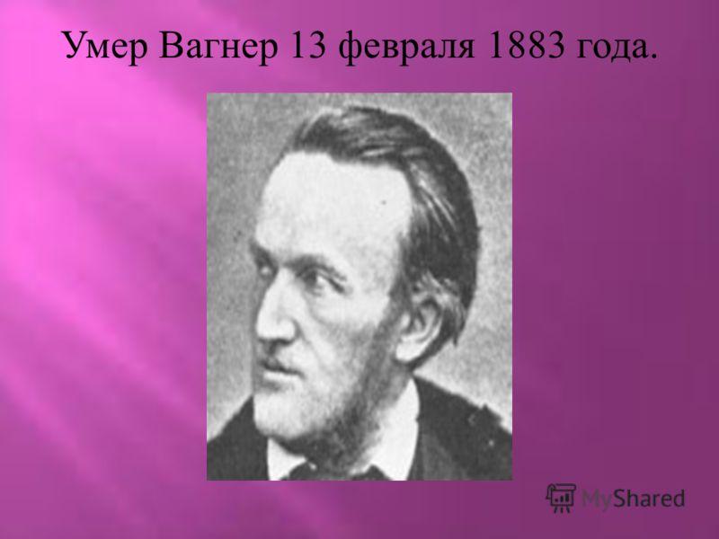 Умер Вагнер 13 февраля 1883 года.