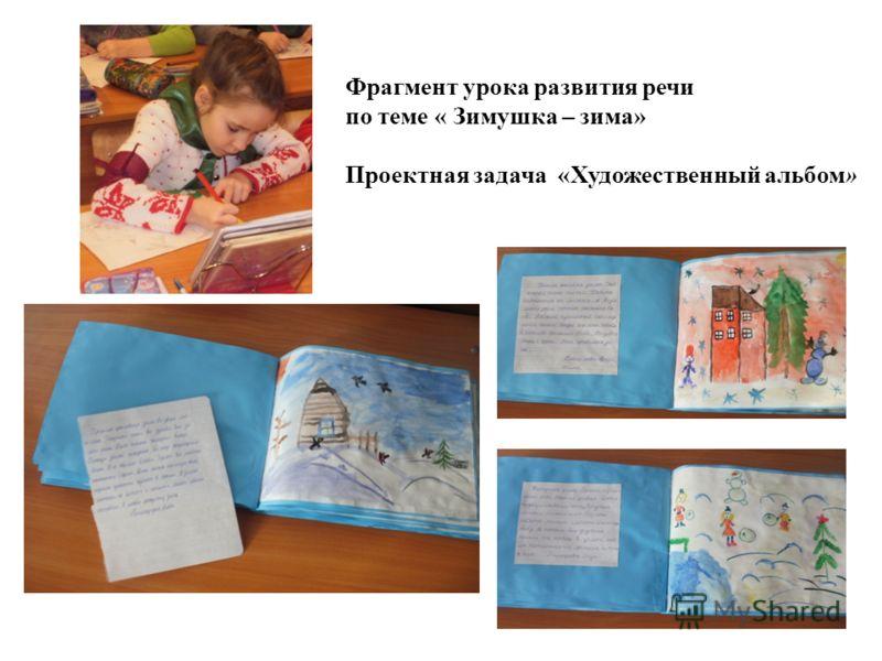 Фрагмент урока развития речи по теме « Зимушка – зима» Проектная задача «Художественный альбом»