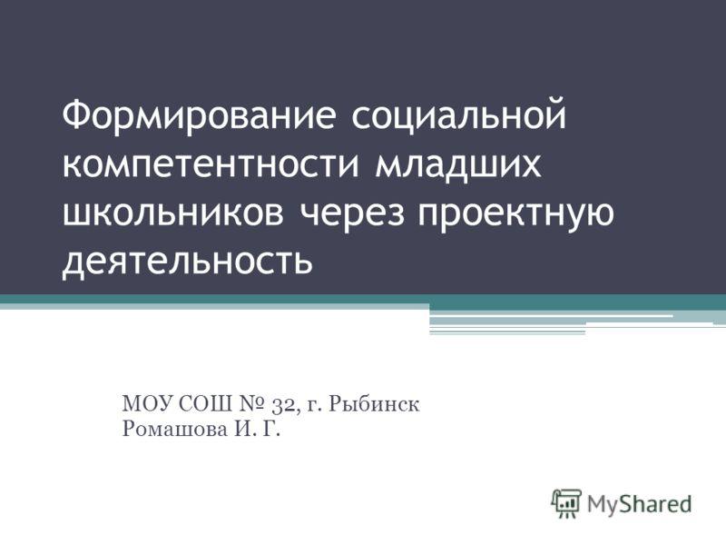 Формирование социальной компетентности младших школьников через проектную деятельность МОУ СОШ 32, г. Рыбинск Ромашова И. Г.