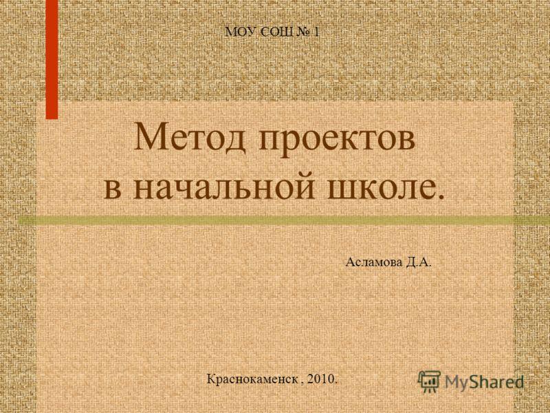 Метод проектов в начальной школе. МОУ СОШ 1 Краснокаменск, 2010. Асламова Д.А.