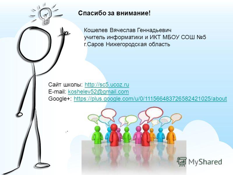 Спасибо за внимание! Кошелев Вячеслав Геннадьевич учитель информатики и ИКТ МБОУ СОШ 5 г.Саров Нижегородская область Сайт школы: http://sc5.ucoz.ruhttp://sc5.ucoz.ru E-mail: koshelev52@gmail.comkoshelev52@gmail.com Google+: https://plus.google.com/u/