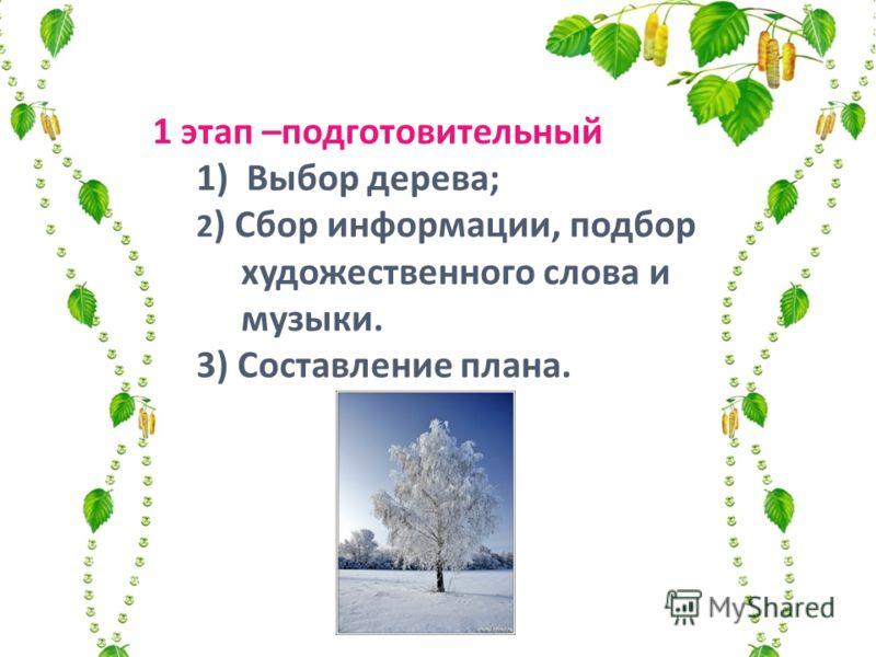 1 этап –подготовительный 1) Выбор дерева; 2 ) Сбор информации, подбор художественного слова и музыки. 3) Составление плана.