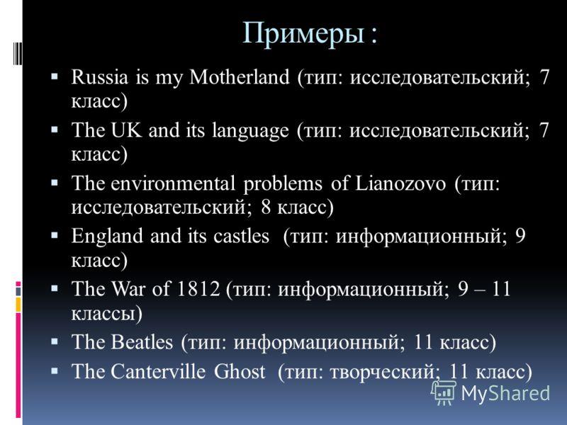 Примеры : Russia is my Motherland (тип: исследовательский; 7 класс) The UK and its language (тип: исследовательский; 7 класс) The environmental problems of Lianozovo (тип: исследовательский; 8 класс) England and its castles (тип: информационный; 9 кл