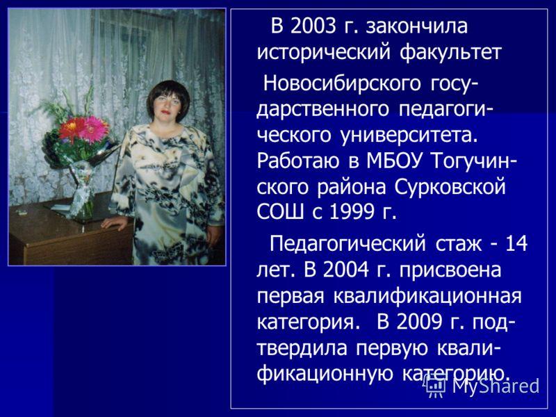 В 2003 г. закончила исторический факультет Новосибирского госу- дарственного педагоги- ческого университета. Работаю в МБОУ Тогучин- ского района Сурковской СОШ с 1999 г. Педагогический стаж - 14 лет. В 2004 г. присвоена первая квалификационная катег