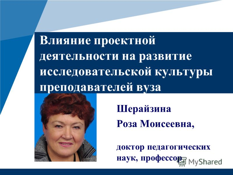 Влияние проектной деятельности на развитие исследовательской культуры преподавателей вуза Шерайзина Роза Моисеевна, доктор педагогических наук, профессор