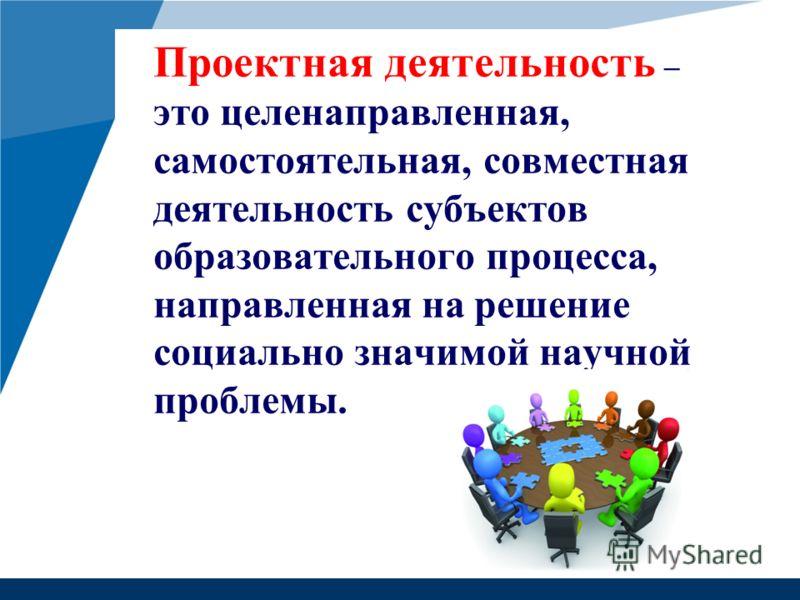 Проектная деятельность – это целенаправленная, самостоятельная, совместная деятельность субъектов образовательного процесса, направленная на решение социально значимой научной проблемы.