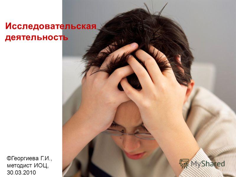 1 Исследовательская деятельность ©Георгиева Г.И., методист ИОЦ, 30.03.2010