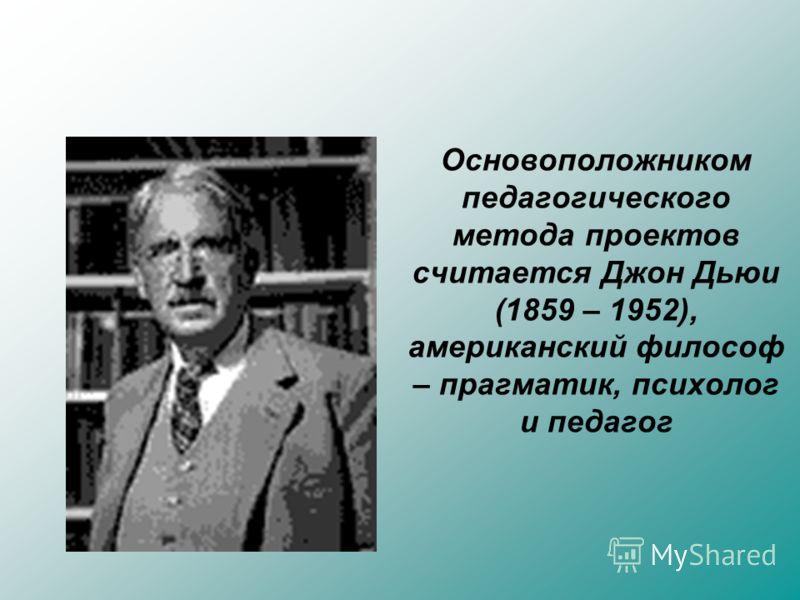 Основоположником педагогического метода проектов считается Джон Дьюи (1859 – 1952), американский философ – прагматик, психолог и педагог