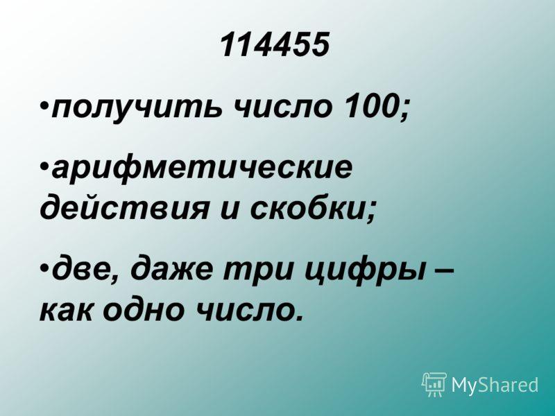 114455 получить число 100; арифметические действия и скобки; две, даже три цифры – как одно число.