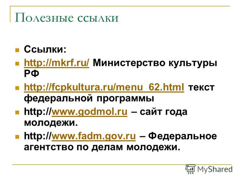 Полезные ссылки Ссылки: http://mkrf.ru/ Министерство культуры РФ http://mkrf.ru/ http://fcpkultura.ru/menu_62.html текст федеральной программы http://fcpkultura.ru/menu_62.html http://www.godmol.ru – сайт года молодежи.www.godmol.ru http://www.fadm.g
