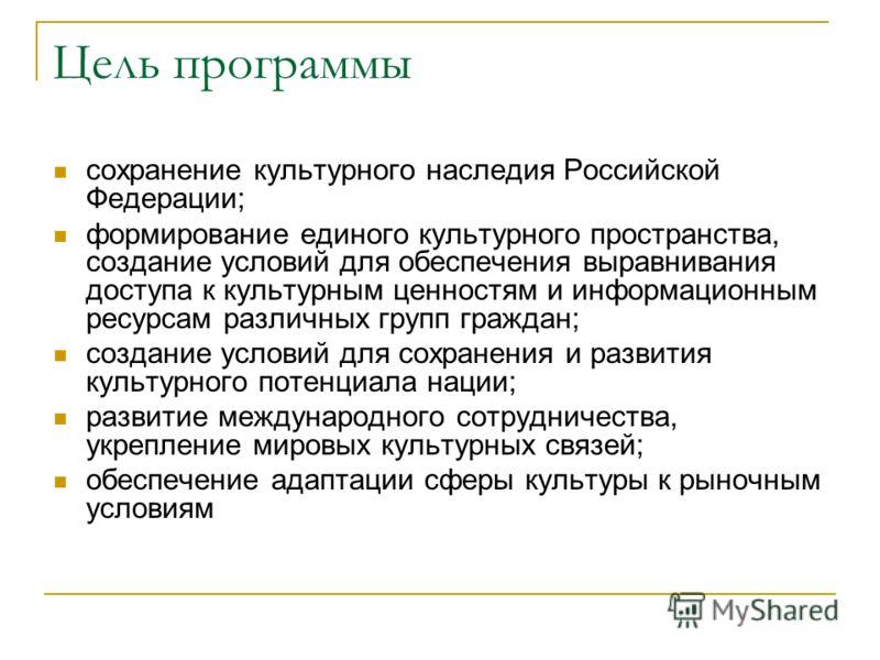 Цель программы сохранение культурного наследия Российской Федерации; формирование единого культурного пространства, создание условий для обеспечения выравнивания доступа к культурным ценностям и информационным ресурсам различных групп граждан; создан