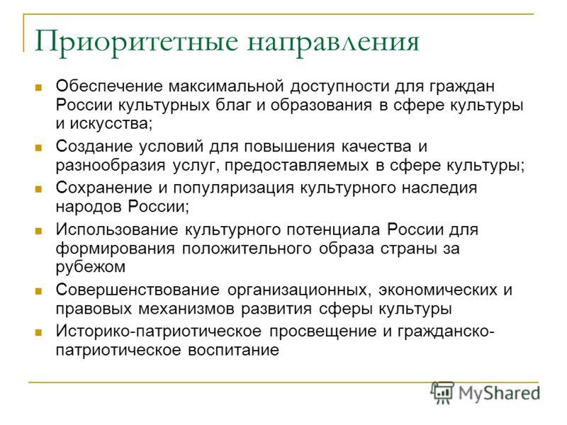 Приоритетные направления Обеспечение максимальной доступности для граждан России культурных благ и образования в сфере культуры и искусства; Создание условий для повышения качества и разнообразия услуг, предоставляемых в сфере культуры; Сохранение и