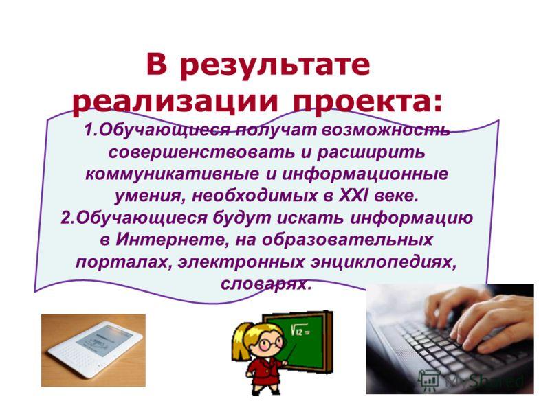 1.Обучающиеся получат возможность совершенствовать и расширить коммуникативные и информационные умения, необходимых в XXI веке. 2.Обучающиеся будут искать информацию в Интернете, на образовательных порталах, электронных энциклопедиях, словарях. В рез