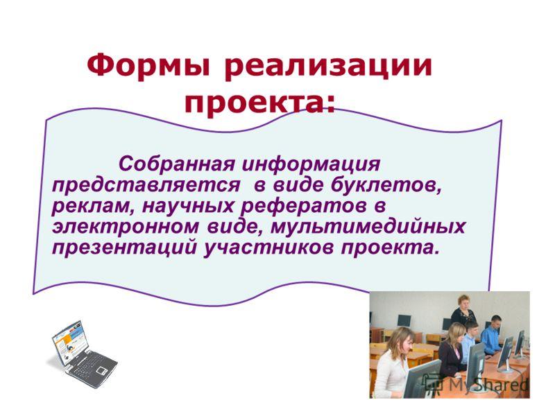 Собранная информация представляется в виде буклетов, реклам, научных рефератов в электронном виде, мультимедийных презентаций участников проекта. Формы реализации проекта: