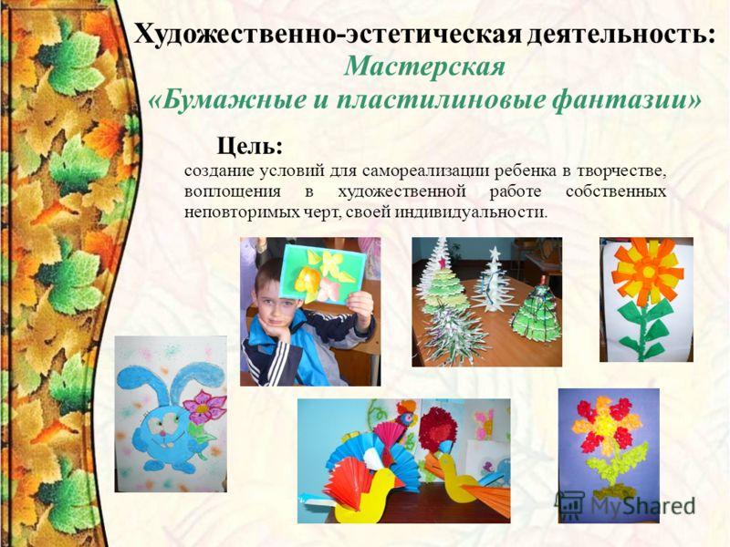 Художественно-эстетическая деятельность: Мастерская «Бумажные и пластилиновые фантазии» Цель: создание условий для самореализации ребенка в творчестве, воплощения в художественной работе собственных неповторимых черт, своей индивидуальности.