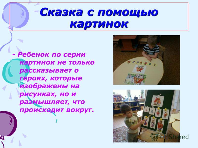 Сказка с помощью картинок - Ребенок по серии картинок не только рассказывает о героях, которые изображены на рисунках, но и размышляет, что происходит вокруг.