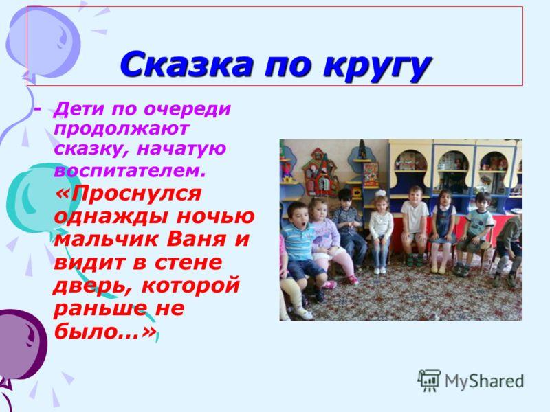 Сказка по кругу - Дети по очереди продолжают сказку, начатую воспитателем. «Проснулся однажды ночью мальчик Ваня и видит в стене дверь, которой раньше не было…»