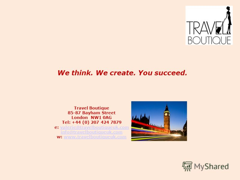We think. We create. You succeed. Travel Boutique 85-87 Bayham Street London NW1 0AG Tel: +44 (0) 207 424 7879 e: valerie@travelboutiqueuk.comvalerie@travelboutiqueuk.com info@travelboutiqueuk.com info@travelboutiqueuk.com w: www.travelboutiqueuk.com
