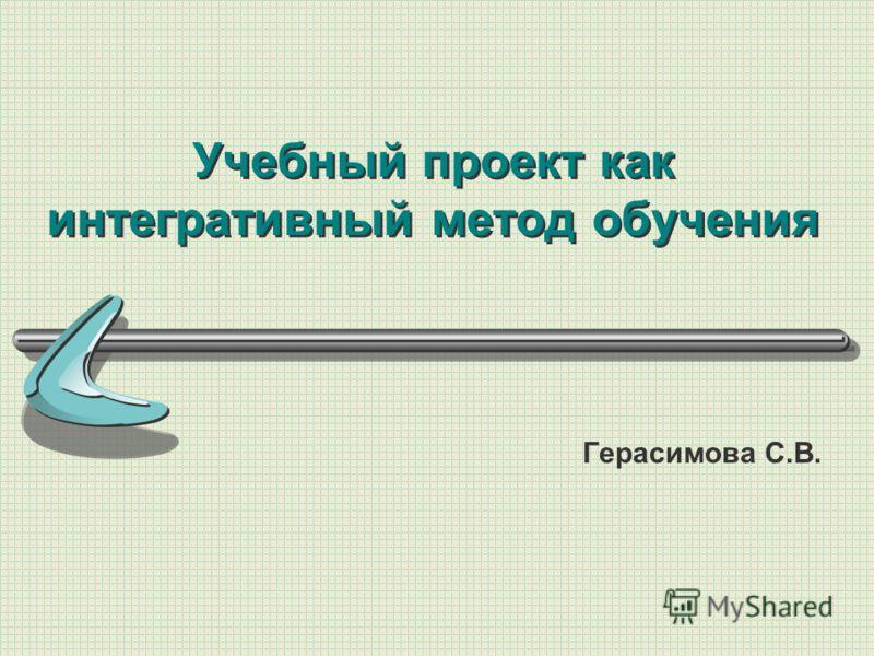 Учебный проект как интегративный метод обучения Герасимова С.В.