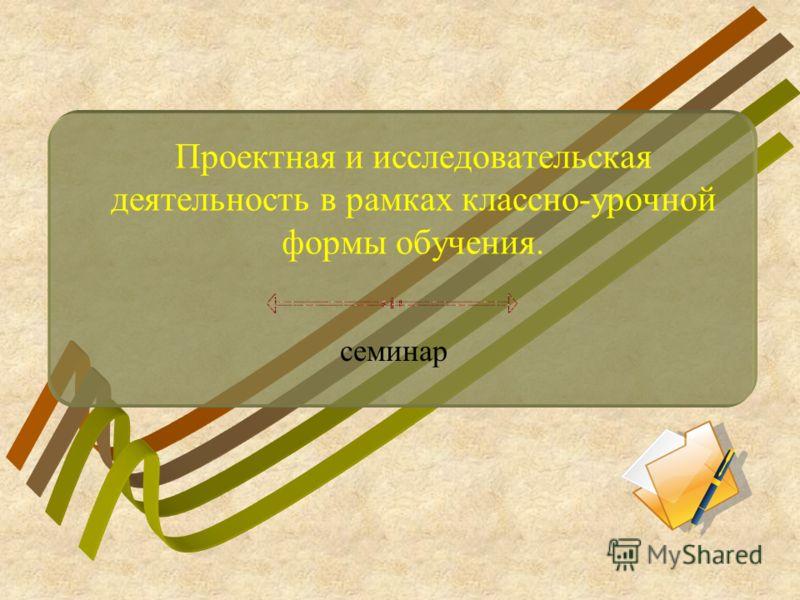 Проектная и исследовательская деятельность в рамках классно-урочной формы обучения. семинар