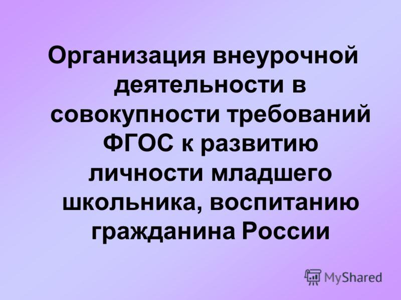 Организация внеурочной деятельности в совокупности требований ФГОС к развитию личности младшего школьника, воспитанию гражданина России