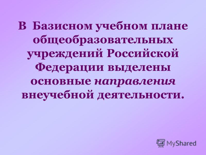 В Базисном учебном плане общеобразовательных учреждений Российской Федерации выделены основные направления внеучебной деятельности.
