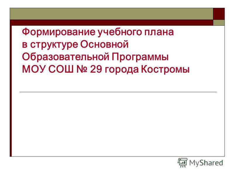 Формирование учебного плана в структуре Основной Образовательной Программы МОУ СОШ 29 города Костромы