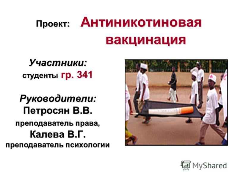 Проект: Антиникотиновая вакцинация Участники: студенты гр. 341 Руководители: Петросян В.В. преподаватель права, Калева В.Г. преподаватель психологии
